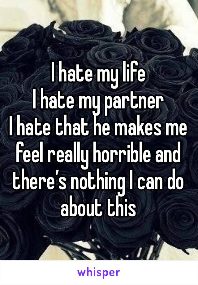 I hate my life  I hate my partner  I hate that he makes me feel really horrible and there's nothing I can do about this