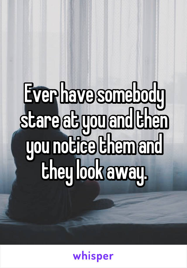 Ever have somebody stare at you and then you notice them and they look away.