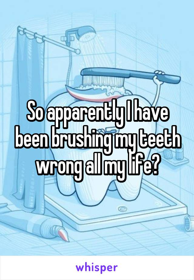 So apparently I have been brushing my teeth wrong all my life?