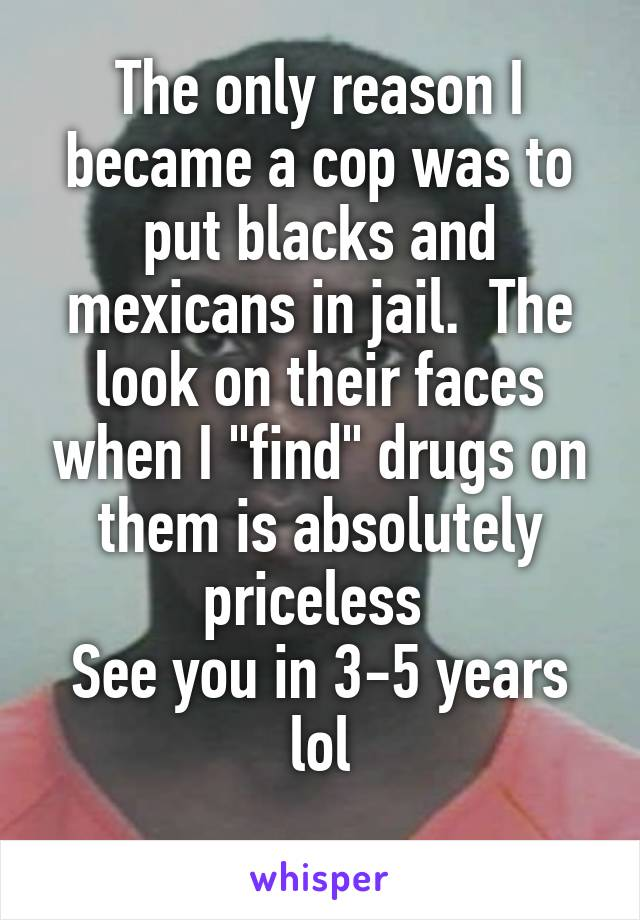 "The only reason I became a cop was to put blacks and mexicans in jail.  The look on their faces when I ""find"" drugs on them is absolutely priceless  See you in 3-5 years lol"