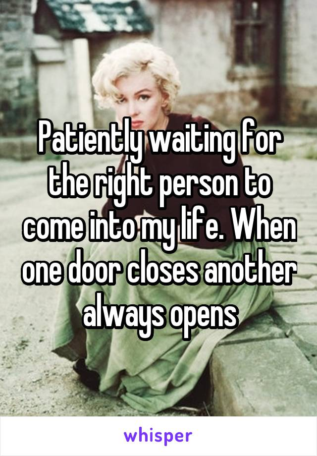 Patiently waiting for the right person to come into my life. When one door closes another always opens