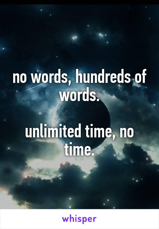 no words, hundreds of words.  unlimited time, no time.
