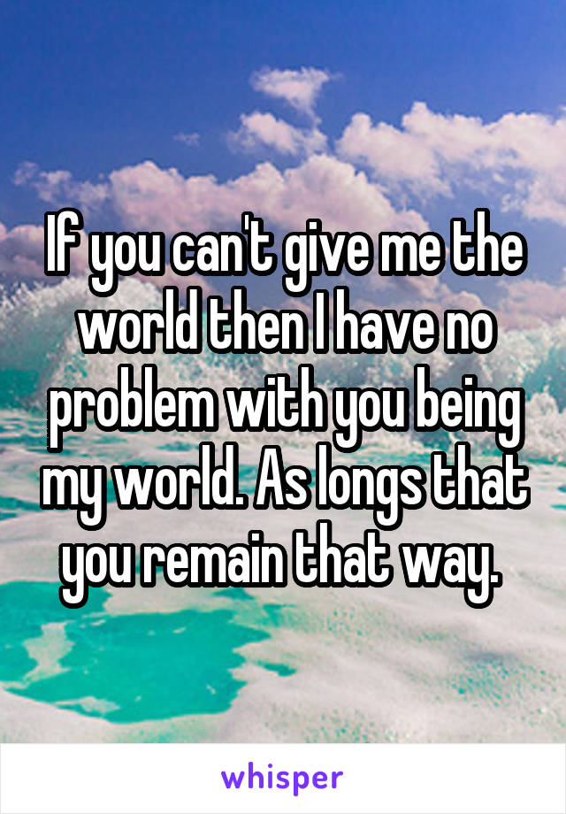 If you can't give me the world then I have no problem with you being my world. As longs that you remain that way.