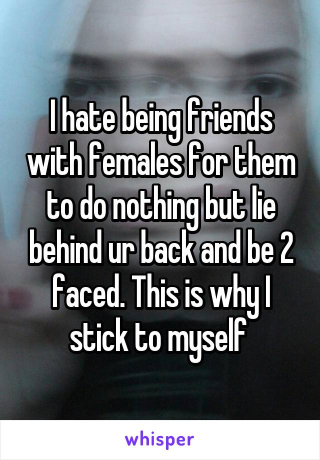 I hate being friends with females for them to do nothing but lie behind ur back and be 2 faced. This is why I stick to myself