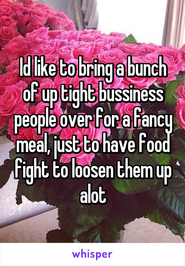 Id like to bring a bunch of up tight bussiness people over for a fancy meal, just to have food fight to loosen them up alot
