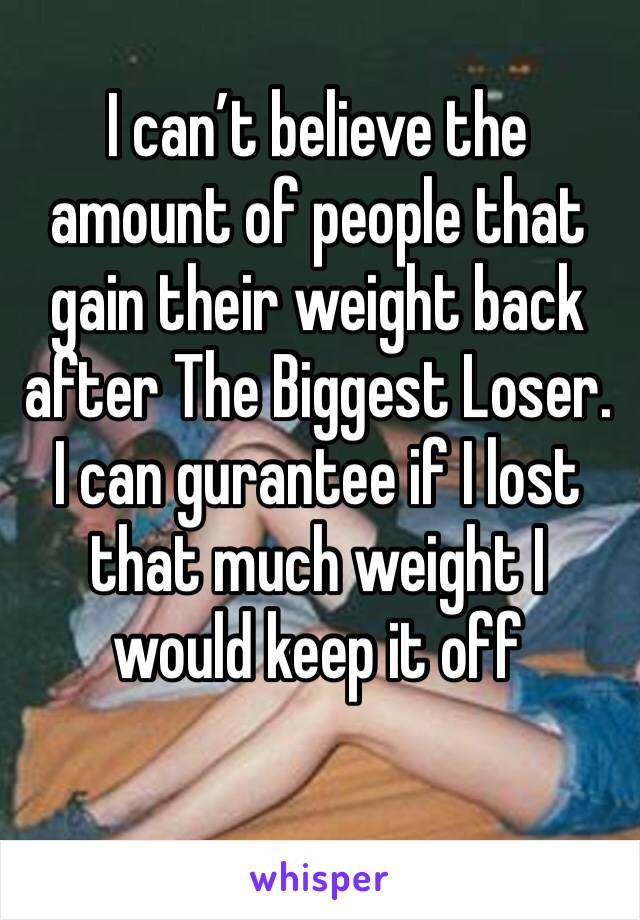 I can't believe the amount of people that gain their weight back after The Biggest Loser. I can gurantee if I lost that much weight I would keep it off