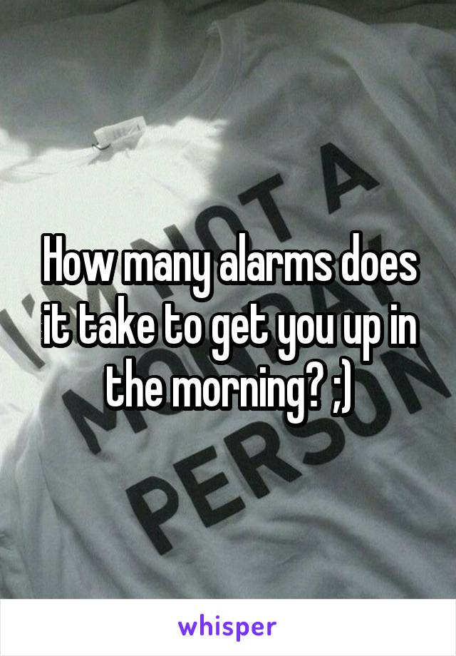 How many alarms does it take to get you up in the morning? ;)