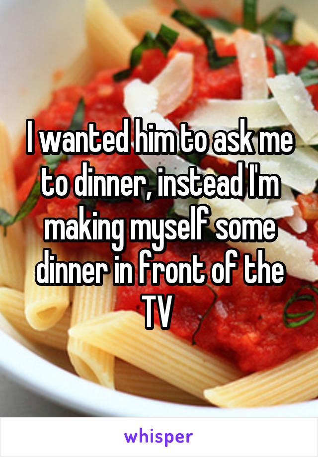 I wanted him to ask me to dinner, instead I'm making myself some dinner in front of the TV