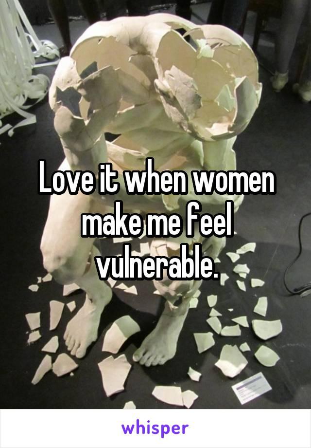 Love it when women make me feel vulnerable.
