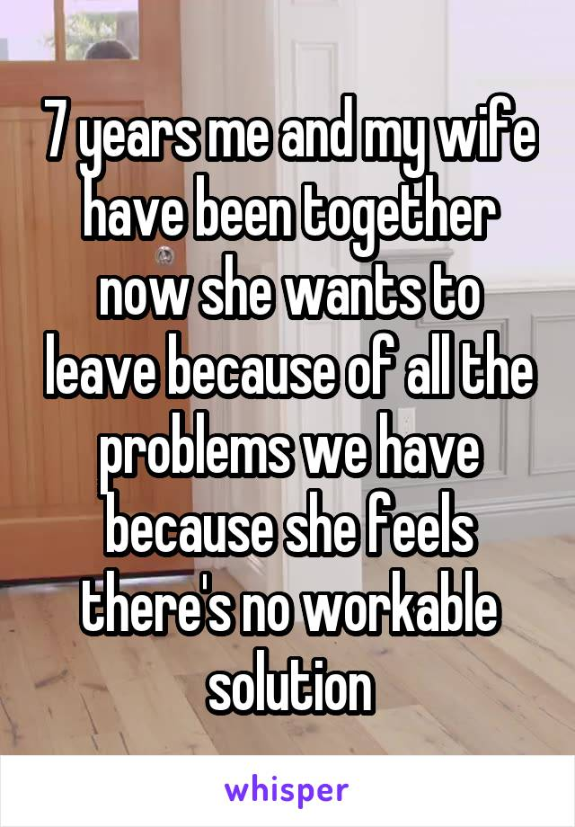 7 years me and my wife have been together now she wants to leave because of all the problems we have because she feels there's no workable solution