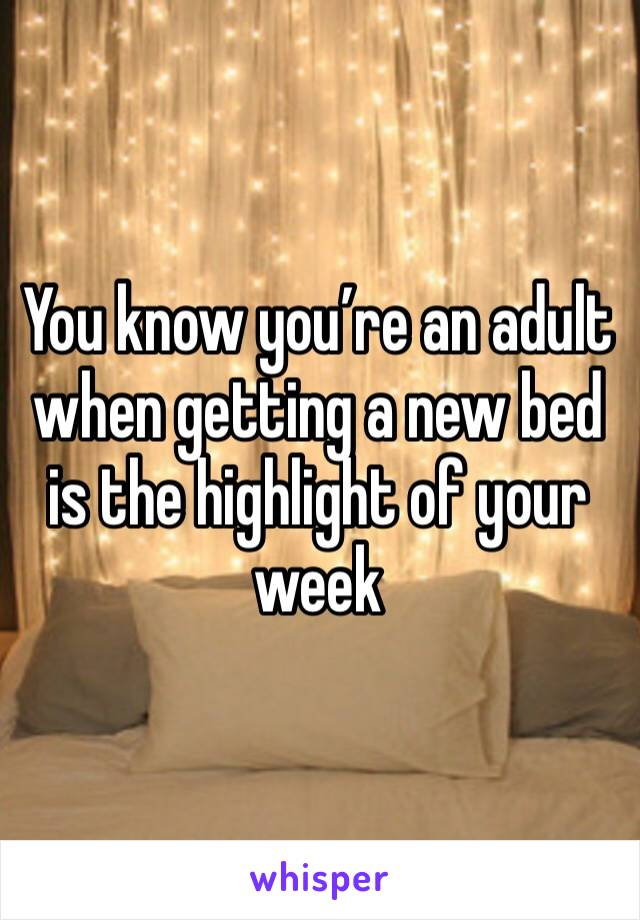 You know you're an adult when getting a new bed is the highlight of your week