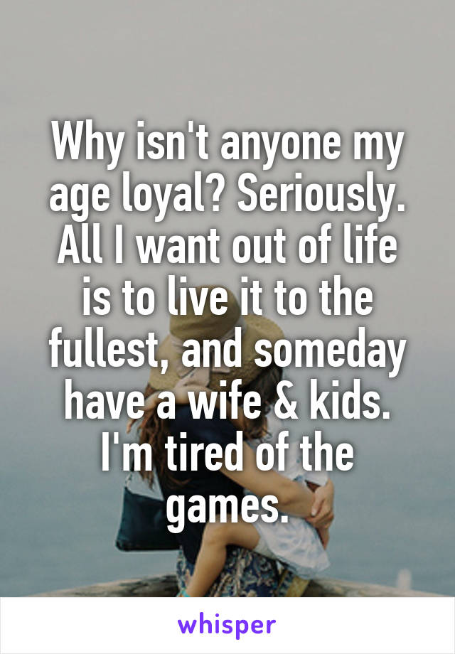 Why isn't anyone my age loyal? Seriously. All I want out of life is to live it to the fullest, and someday have a wife & kids. I'm tired of the games.