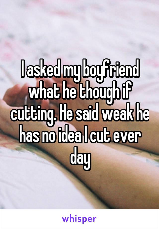 I asked my boyfriend what he though if cutting. He said weak he has no idea I cut ever day
