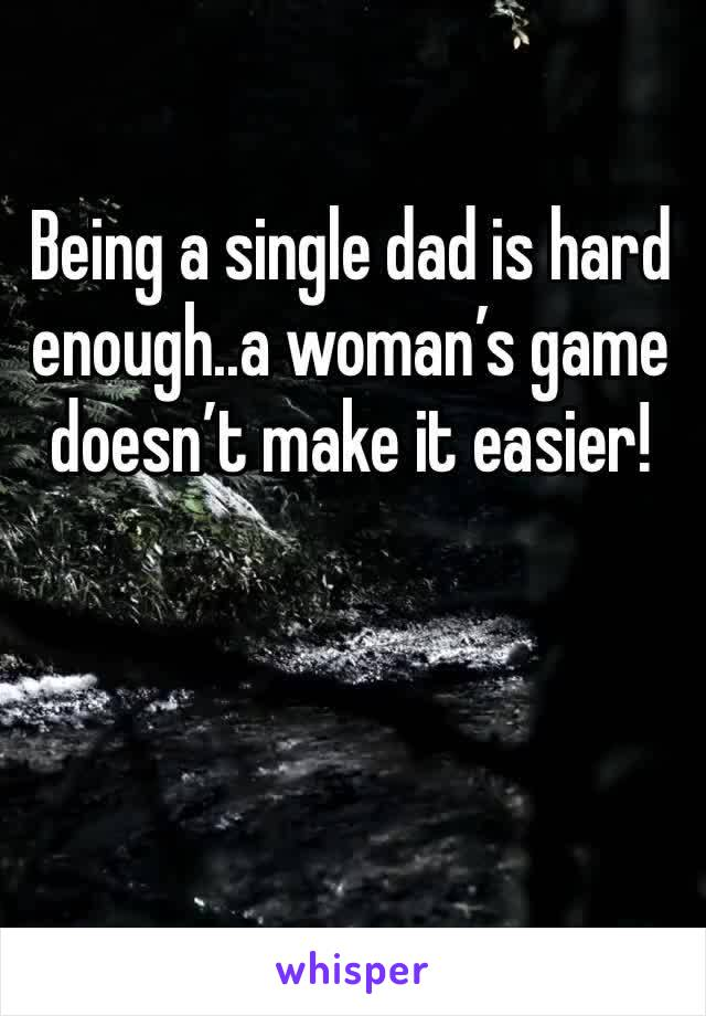 Being a single dad is hard enough..a woman's game doesn't make it easier!