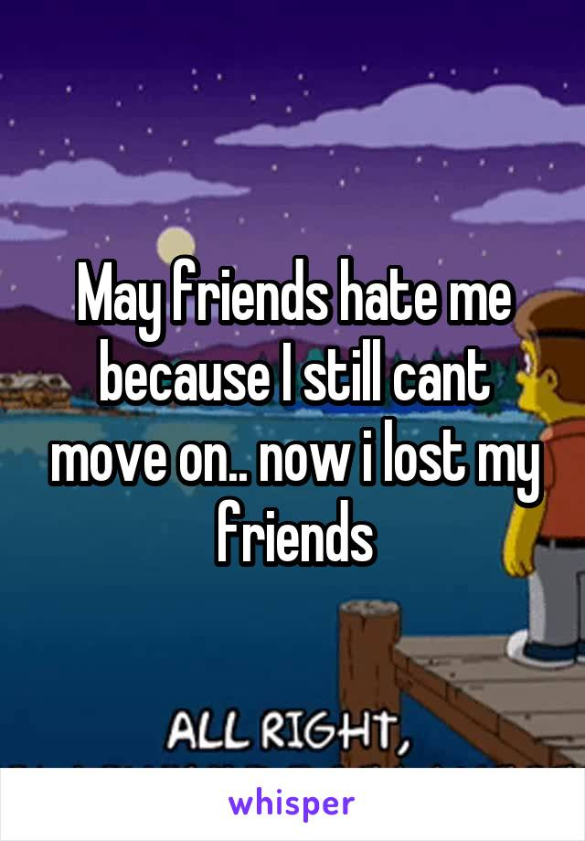 May friends hate me because I still cant move on.. now i lost my friends