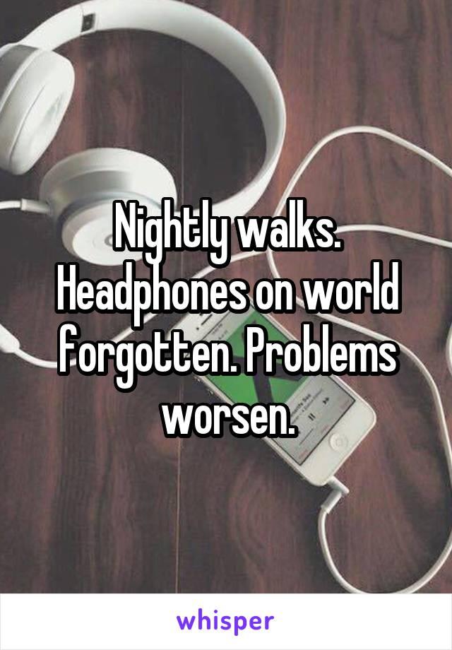 Nightly walks. Headphones on world forgotten. Problems worsen.