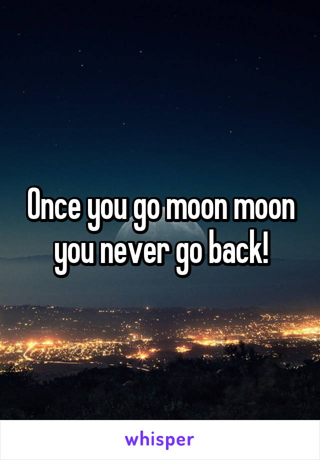 Once you go moon moon you never go back!
