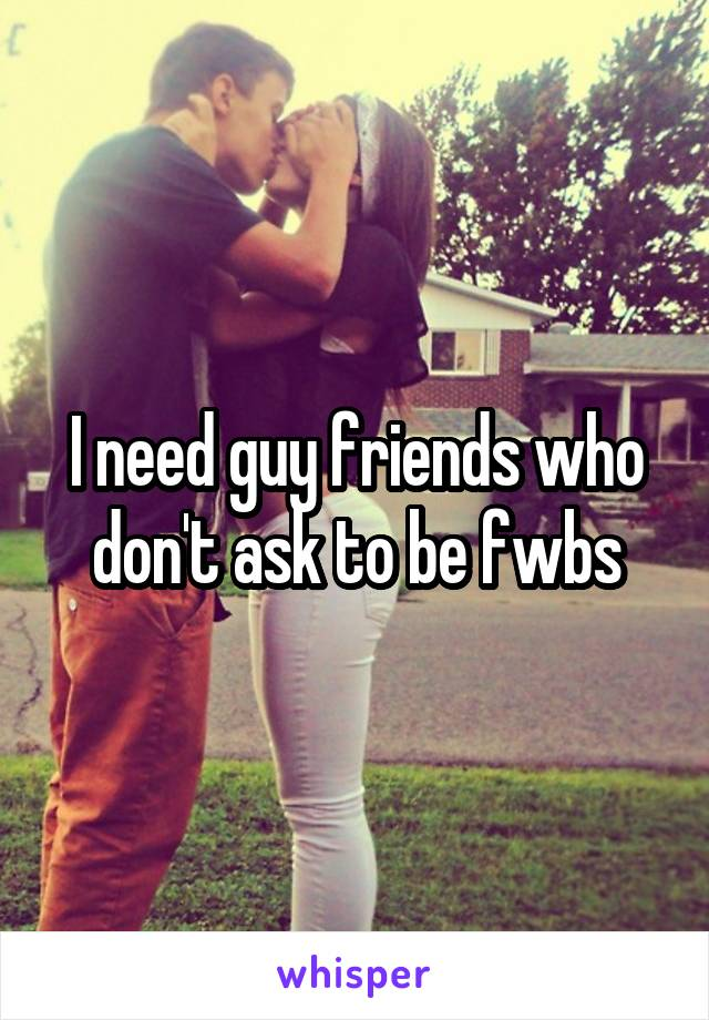I need guy friends who don't ask to be fwbs