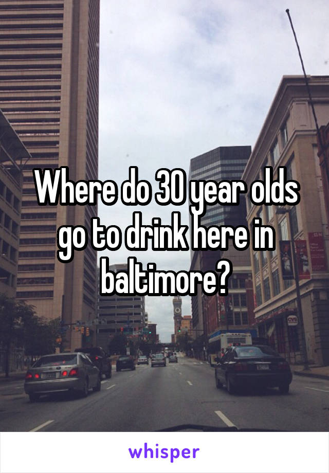 Where do 30 year olds go to drink here in baltimore?