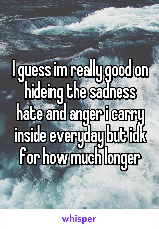 I guess im really good on hideing the sadness hate and anger i carry inside everyday but idk for how much longer