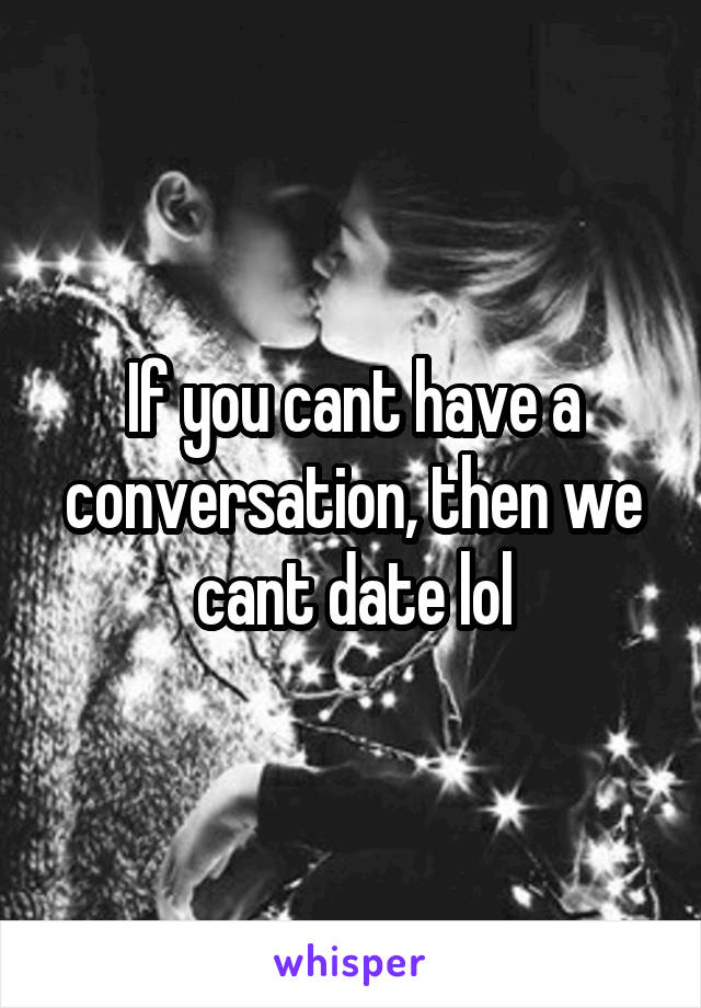 If you cant have a conversation, then we cant date lol