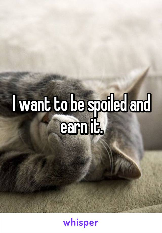 I want to be spoiled and earn it.