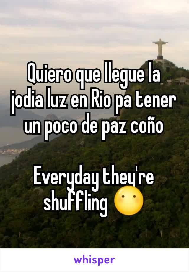 Quiero que llegue la jodia luz en Rio pa tener un poco de paz coño  Everyday they're shuffling 😶
