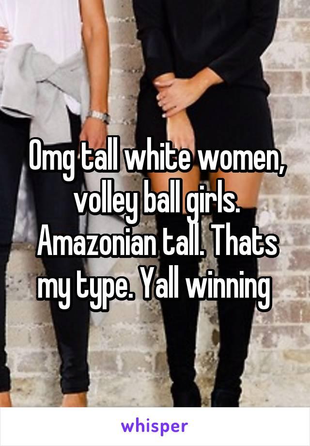 Omg tall white women, volley ball girls. Amazonian tall. Thats my type. Yall winning