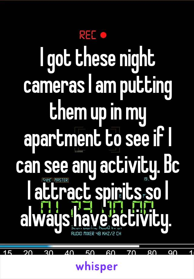 I got these night cameras I am putting them up in my apartment to see if I can see any activity. Bc I attract spirits so I always have activity.