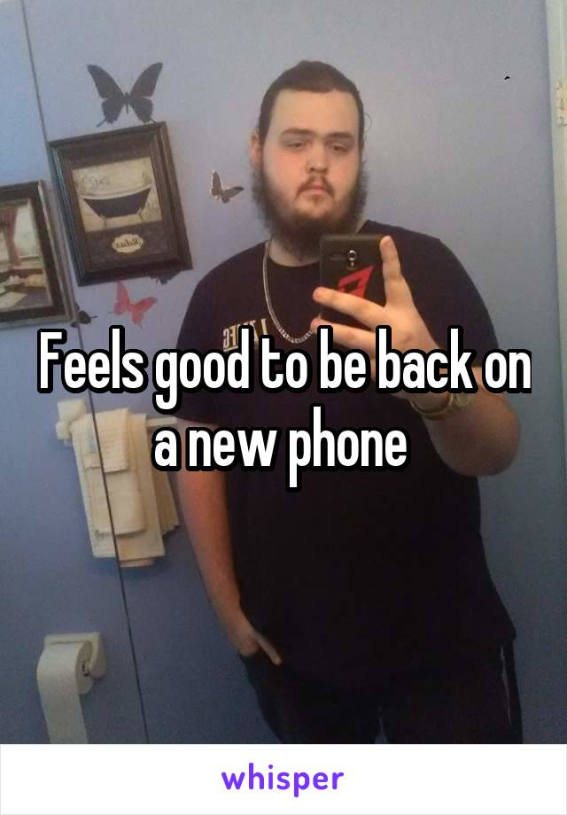 Feels good to be back on a new phone
