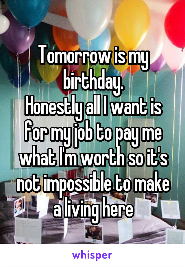 Tomorrow is my birthday. Honestly all I want is for my job to pay me what I'm worth so it's not impossible to make a living here
