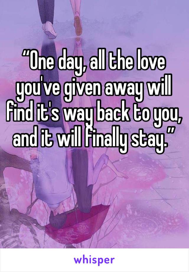 """One day, all the love you've given away will find it's way back to you, and it will finally stay."""