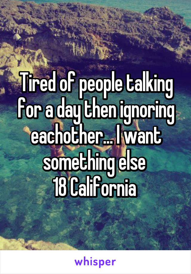 Tired of people talking for a day then ignoring eachother... I want something else  18 California
