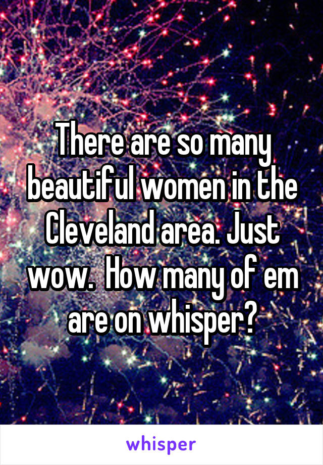 There are so many beautiful women in the Cleveland area. Just wow.  How many of em are on whisper?