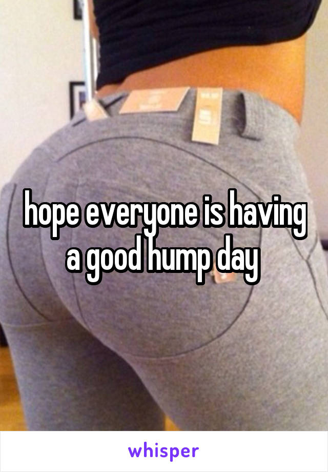 hope everyone is having a good hump day