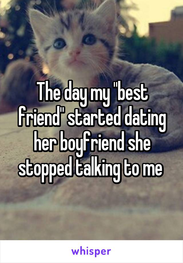 "The day my ""best friend"" started dating her boyfriend she stopped talking to me"