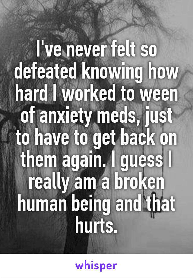I've never felt so defeated knowing how hard I worked to ween of anxiety meds, just to have to get back on them again. I guess I really am a broken human being and that hurts.