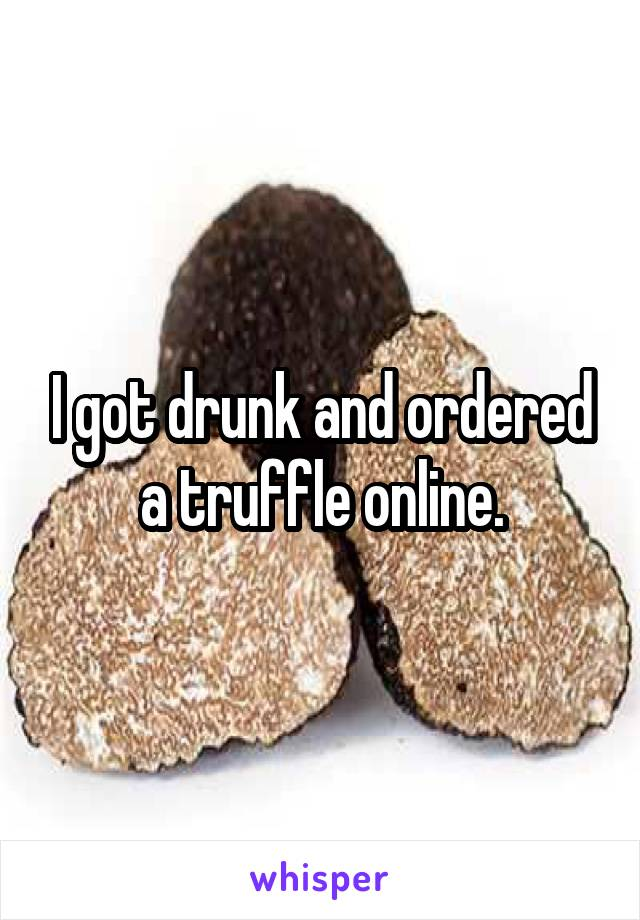 I got drunk and ordered a truffle online.