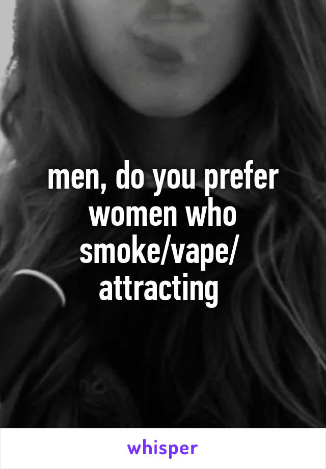 men, do you prefer women who smoke/vape/  attracting