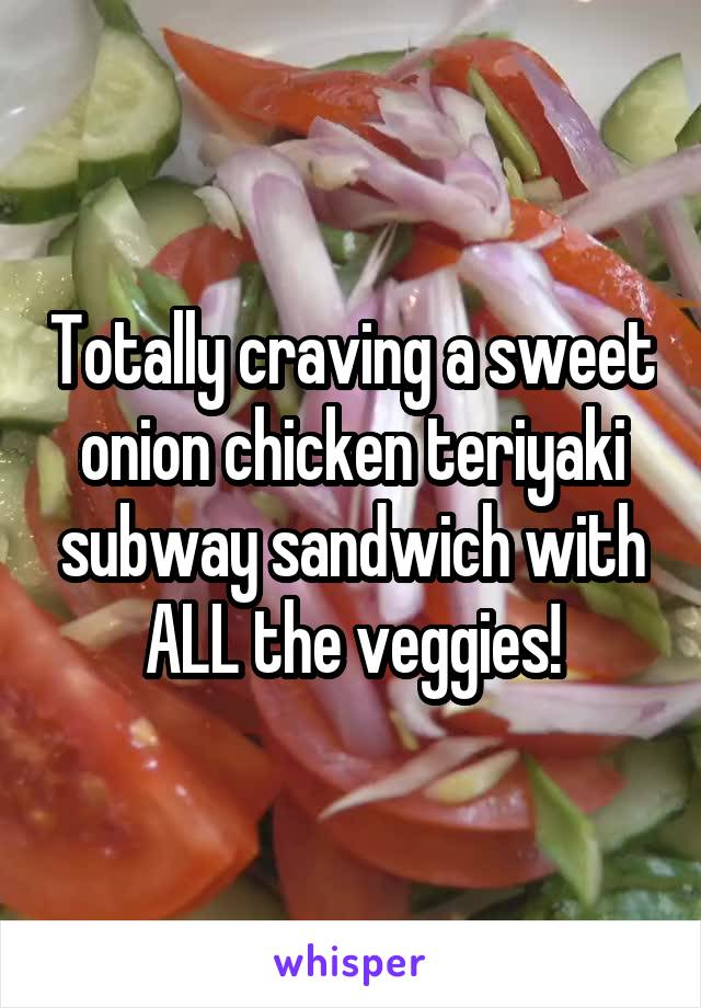 Totally craving a sweet onion chicken teriyaki subway sandwich with ALL the veggies!
