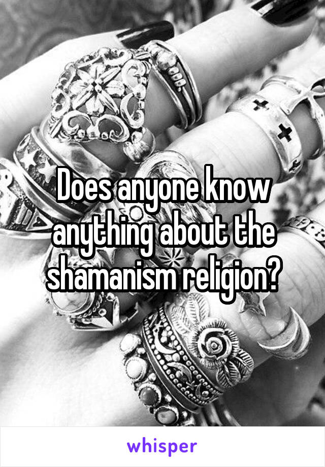 Does anyone know anything about the shamanism religion?