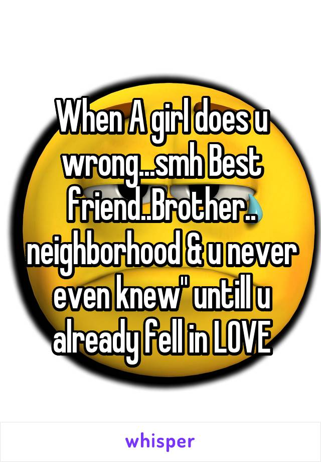 """When A girl does u wrong...smh Best friend..Brother.. neighborhood & u never even knew"""" untill u already fell in LOVE"""