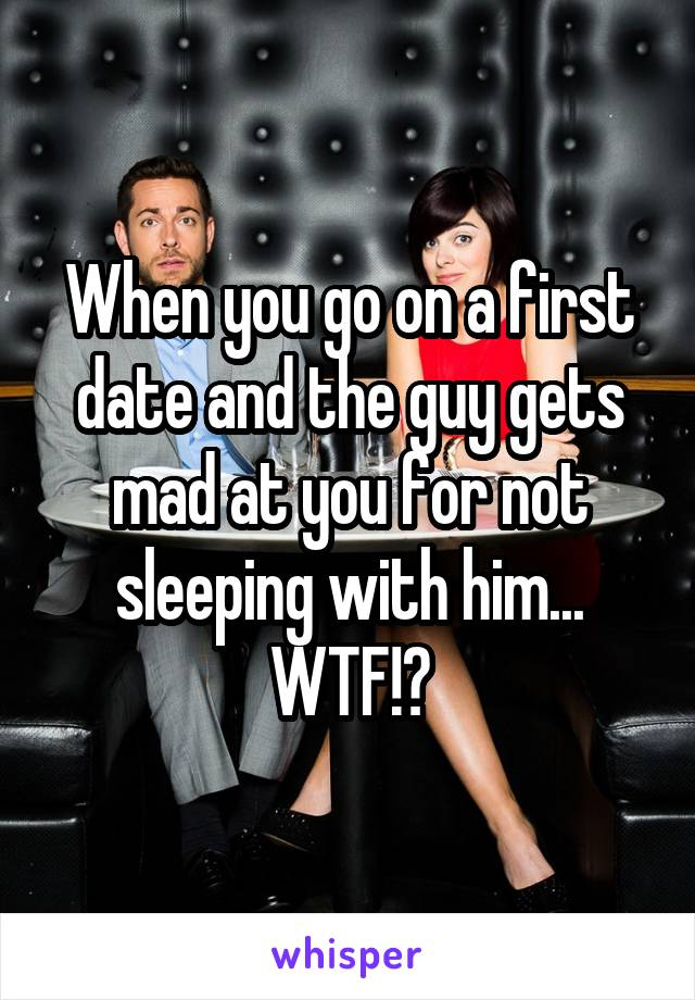When you go on a first date and the guy gets mad at you for not sleeping with him... WTF!?