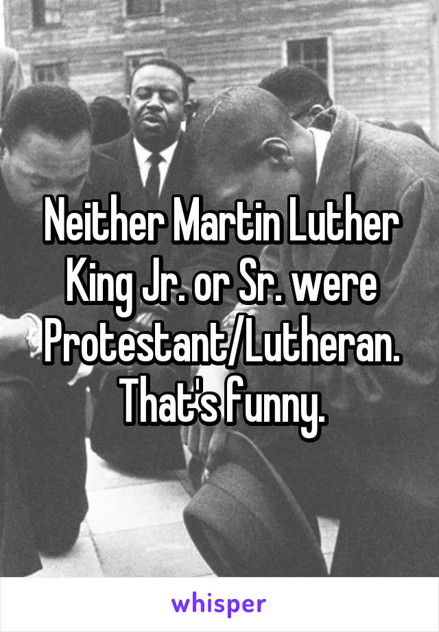 Neither Martin Luther King Jr. or Sr. were Protestant/Lutheran. That's funny.