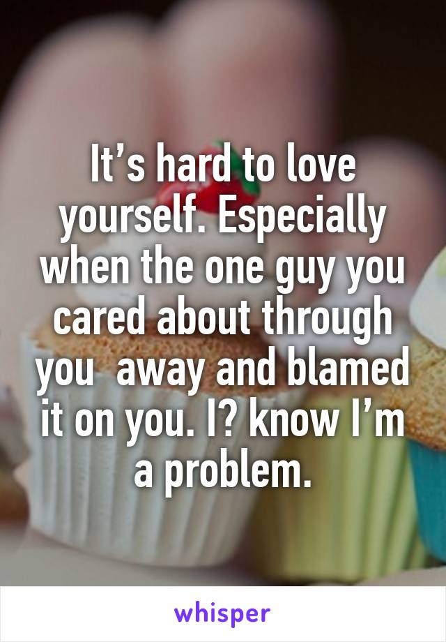 It's hard to love yourself. Especially when the one guy you cared about through you  away and blamed it on you. I️ know I'm a problem.