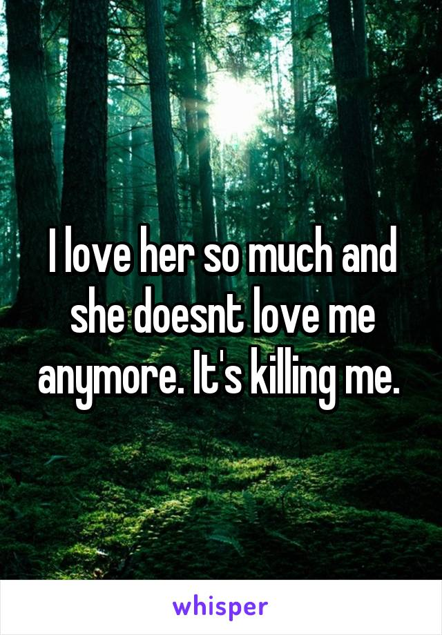 I love her so much and she doesnt love me anymore. It's killing me.