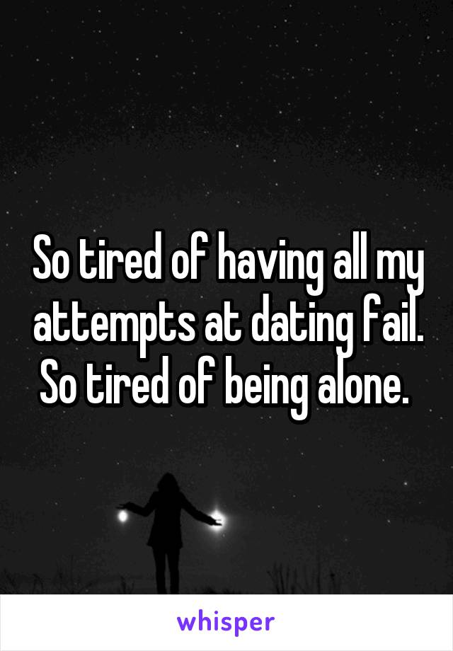 So tired of having all my attempts at dating fail. So tired of being alone.