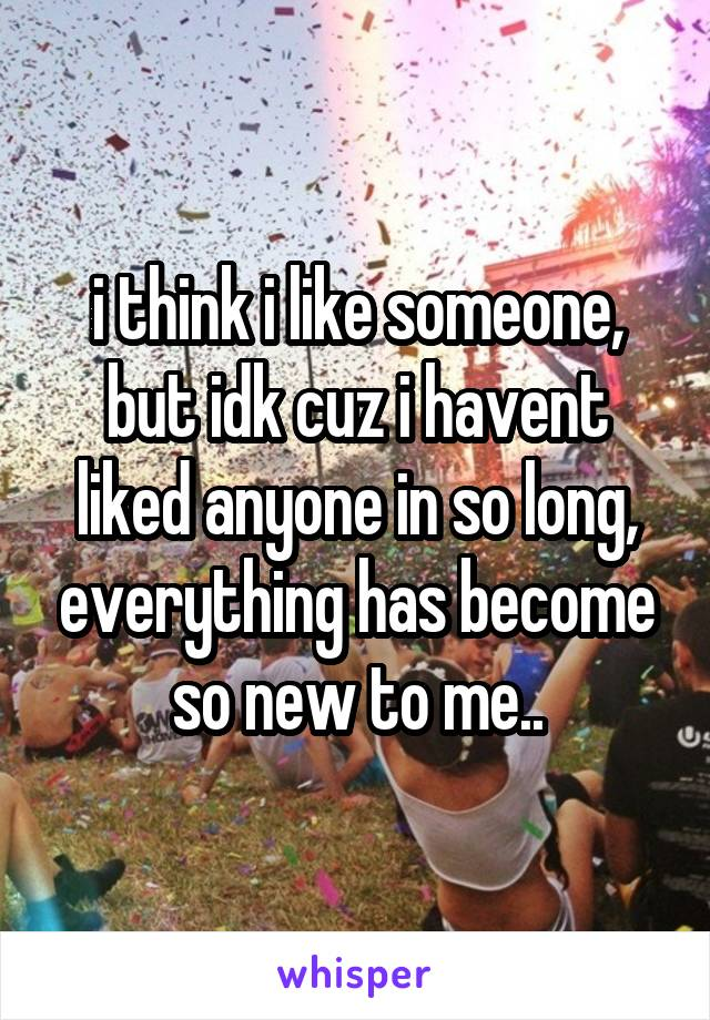 i think i like someone, but idk cuz i havent liked anyone in so long, everything has become so new to me..