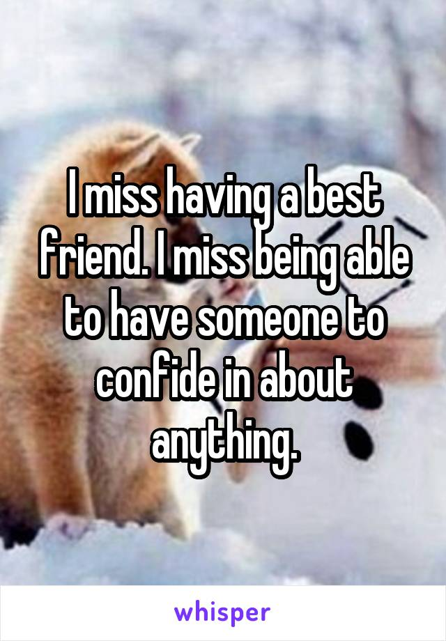 I miss having a best friend. I miss being able to have someone to confide in about anything.