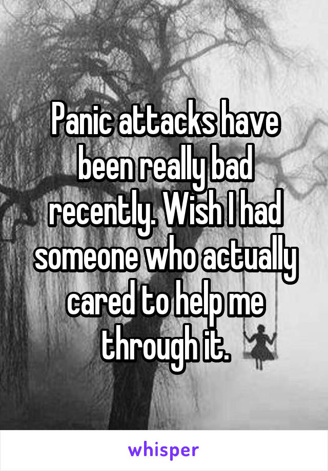 Panic attacks have been really bad recently. Wish I had someone who actually cared to help me through it.